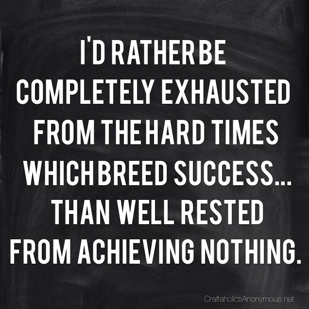 "Hard works pays off! ""I'd rather be completed exhausted from the hard times which breed success...than well rested from achieving nothing."""